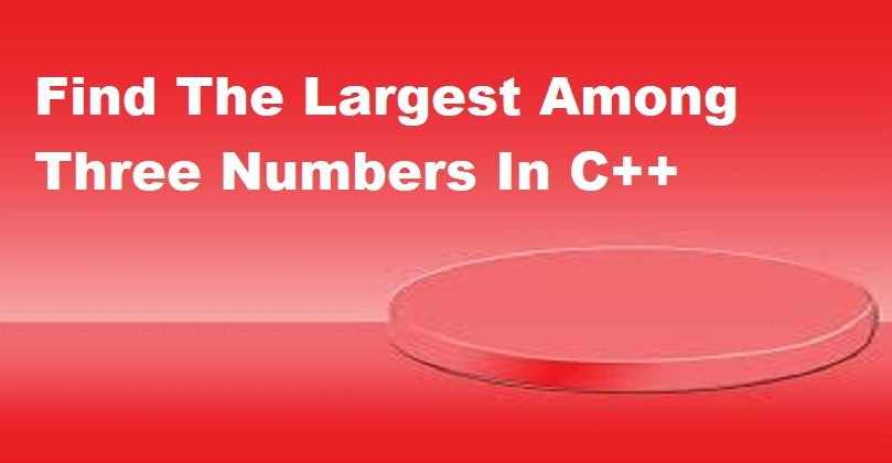Find The Largest Among Three Numbers In C++